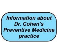 Click here for information about Dr. Cohen's Preventive Medicine practice